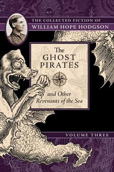 The Ghost Pirates and Other Revenants of the Sea: The Collected Fiction of William Hope Hodgson, Volume 3 1597809411 Book Cover