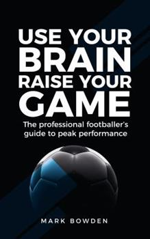 Use Your Brain Raise Your Game: The Professional Footballer'S Guide To Peak Performance 1781332681 Book Cover