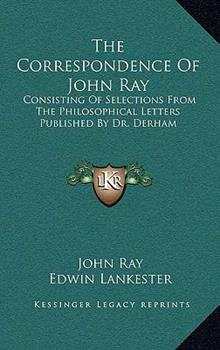 Hardcover The Correspondence of John Ray: Consisting of Selections from the Philosophical Letters Published by Dr. Derham Book