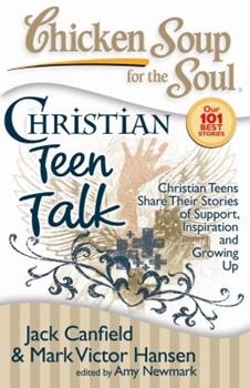 Chicken Soup for the Soul: Christian Teen Talk: Christian Teens Share Their Stories of Support, Inspiration and Growing Up (Chicken Soup for the Soul)
