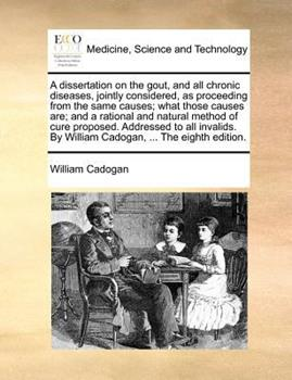 Paperback A dissertation on the gout, and all chronic diseases, jointly considered, as proceeding from the same causes; what those causes are; and a rational and natural method of cure proposed. Addressed to all invalids. by William Cadogan, ... the eighth Edition Book