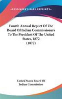 Hardcover Fourth Annual Report of the Board of Indian Commissioners to the President of the United States 1872 Book