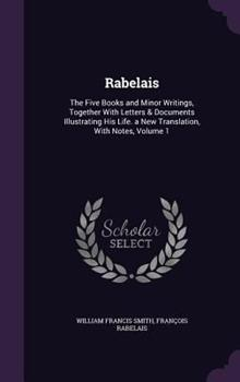 Rabelais: The Five Books and Minor Writings, Together with Letters & Documents Illustrating His Life. a New Translation, with Notes, Volume 1 1341190048 Book Cover