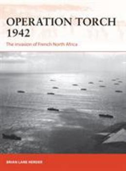 Operation Torch 1942: The Invasion of French North Africa - Book #312 of the Osprey Campaign