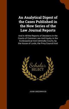 An Analytical Digest of the Cases Published in the New Series of the Law Journal Reports: And in All the Reports of Decisions in the Courts of Common Law and Equity, in the Ecclesiastical and Admiralt 1340605538 Book Cover