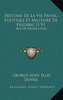 Paperback Histoire de la Vie Privee, Politique et Militaire de Frederic II V1 : Roi de Prusse (1834) Book