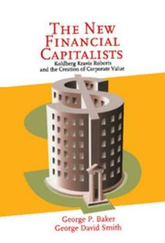 The New Financial Capitalists: Kohlberg Kravis Roberts and the Creation of Corporate Value 0521642604 Book Cover