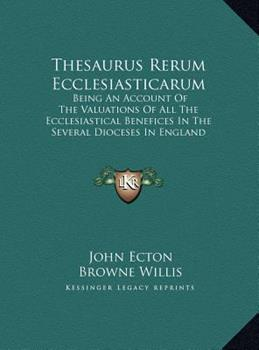 Hardcover Thesaurus Rerum Ecclesiasticarum : Being an Account of the Valuations of All the Ecclesiastical Benefices in the Several Dioceses in England (1763) Book