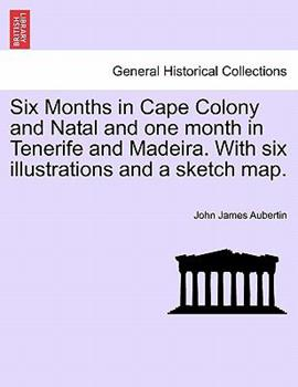Paperback Six Months in Cape Colony and Natal and One Month in Tenerife and Madeira with Six Illustrations and a Sketch Map Book