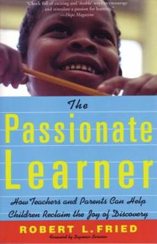 The Passionate Learner: How Teachers and Parents Can Help Children Reclaim the Joy of Discovery 0807031445 Book Cover