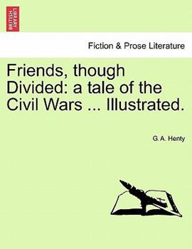 Paperback Friends, Though Divided: A Tale of the Civil Wars ... Illustrated. Book