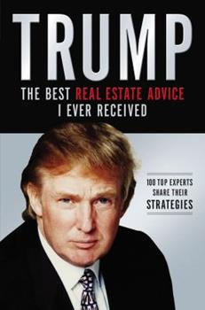 Trump: The Best Real Estate Advice I Ever Received: 100 Top Experts Share Their Strategies 1401604978 Book Cover