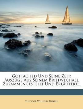 Paperback Gottached und Seine Zeit : Ausz?ge Aus Seinem Briefwechael Zusammengestellt und Erl?utert... Book