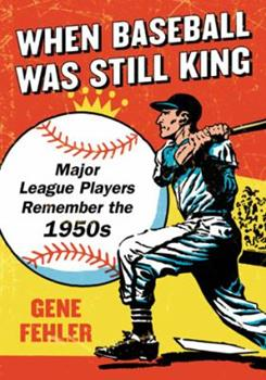 When Baseball Was Still King: Major League Players Remember the 1950s 0786470658 Book Cover