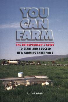 You Can Farm: The Entrepreneur's Guide to Start & Succeed in a Farming Enterprise 0963810928 Book Cover