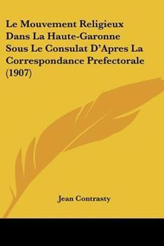 Paperback Le Mouvement Religieux Dans la Haute-Garonne Sous le Consulat D'Apres la Correspondance Prefectorale Book