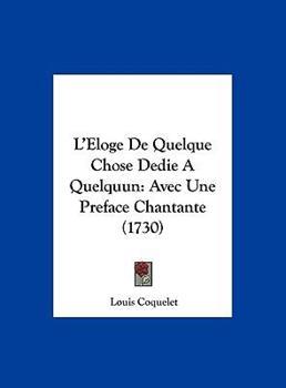 Hardcover L' Eloge de Quelque Chose Dedie a Quelquun : Avec une Preface Chantante (1730) Book