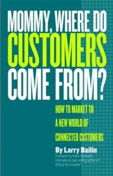 Mommy, Where Do Customers Come From?: A Guide to Marketing and Selling to a Connected Customer 0978918231 Book Cover