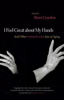 I Feel Great About My Hands: And Other Unexpected Joys of Aging 1553657861 Book Cover