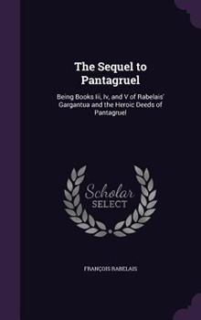 The Sequel to Pantagruel: Being Books III, IV, and V of Rabelais Gargantua 1296171183 Book Cover