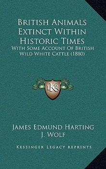 Paperback British Animals Extinct Within Historic Times: With Some Account of British Wild White Cattle (1880) Book
