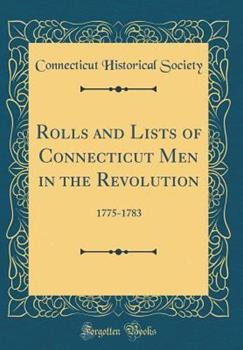 Hardcover Rolls and Lists of Connecticut Men in the Revolution: 1775-1783 (Classic Reprint) Book