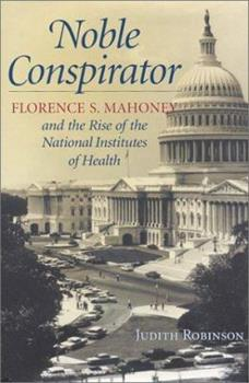 Noble Conspirator: Florence S. Mahoney and the Rise of the National Institutes of Health 096650514X Book Cover