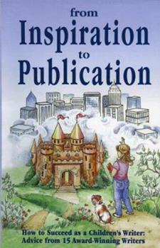 From Inspiration to Publication: How to Succeed as a Children's Writer: Advice from 15 Award Winning Writers 1889715077 Book Cover