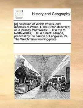 Paperback [A] Collection of Welch Travels, and Memoirs of Wales I the Briton Describ'd; or, a Journey Thro' Wales : ... II. A trip to North-Wales, ... III. A Book
