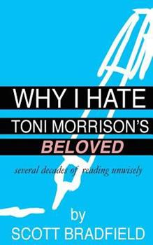 Why I Hate Toni Morrison's Beloved: Several Decades of Reading Unwisely 1530581761 Book Cover
