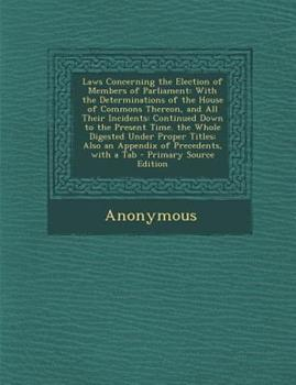 Paperback Laws Concerning the Election of Members of Parliament: With the Determinations of the House of Commons Thereon, and All Their Incidents: Continued Dow Book