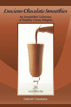 Luscious Chocolate Smoothies: An Irresistible Collection of Healthy Cocoa Delights 0984178619 Book Cover