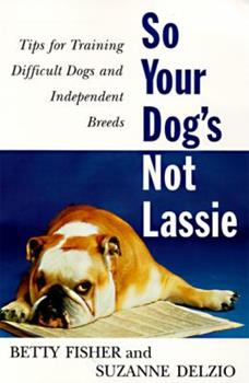 So Your Dog's Not Lassie: Tips for Training Difficult Dogs and Independent Breeds 0062734571 Book Cover