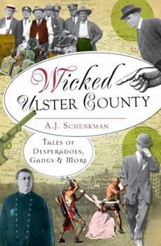 Wicked Ulster County: Tales of Desperadoes, Gangs and More - Book  of the Wicked Series