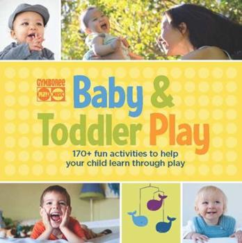 Gymboree Baby and Toddler Play: The Best 170 Fun-Filled Activities from Top-Selling Favorites Baby Play and Toddler Play 1616281464 Book Cover