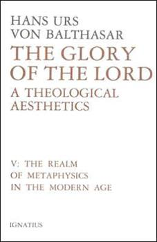 The Realm of Metaphysics in the Modern Age (Glory of the Lord: A Theological Aesthetics, Volume 5) - Book #5 of the Glory of the Lord: A Theological Aesthetics