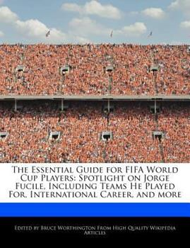 Paperback The Essential Guide for Fifa World Cup Players : Spotlight on Jorge Fucile, Including Teams He Played for, International Career, and More Book