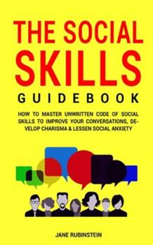Paperback The Social Skills Guidebook: How to Master The Unwritten Code of Social Skills to Improve Your Conversations, Develop Charisma & Lessen Social Anxi Book