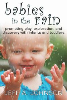 Babies in the Rain: Promoting Play, Exploration, and Discovery with Infants and Toddlers 1933653841 Book Cover