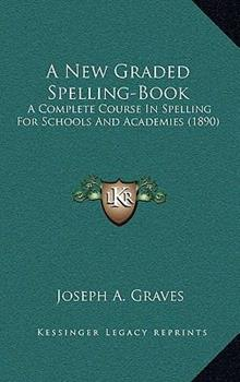 Hardcover A New Graded Spelling-Book : A Complete Course in Spelling for Schools and Academies (1890) Book