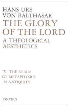 Glory of the Lord: A Theological Aesthetics : The Realm of Metaphysics in Antiquity (Balthasar, Hans Urs Von//Glory of the Lord) - Book #4 of the Glory of the Lord: A Theological Aesthetics