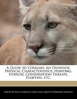 Paperback A Guide to Cougars : An Overview, Physical Characteristics, Hunting, Hybrids, Conservation Threats, Habitats, Etc Book