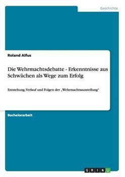 Paperback Die Wehrmachtsdebatte - Erkenntnisse aus Schw?chen als Wege zum Erfolg : Entstehung, Verlauf und Folgen der 'Wehrmachtsausstellung' [German] Book