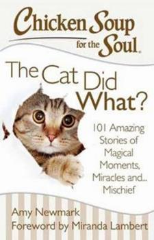 Chicken Soup for the Soul: The Cat Did What?: 101 Amazing Stories of Magical Moments, Miracles, and… Mischief