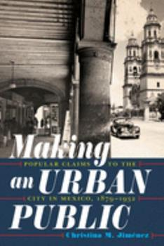 Hardcover Making an Urban Public: Popular Claims to the City in Mexico, 1879-1932 Book