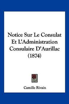 Paperback Notice Sur le Consulat et L'Administration Consulaire D'Aurillac Book