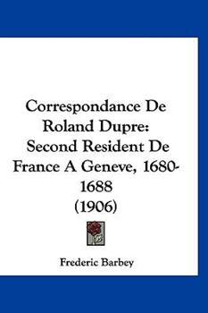 Hardcover Correspondance de Roland Dupre : Second Resident de France A Geneve, 1680-1688 (1906) Book