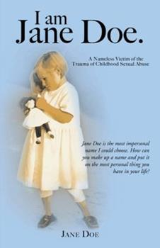 I Am Jane Doe.: A Nameless Victim of the Trauma of Childhood Sexual Abuse 1466969660 Book Cover