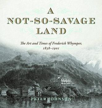 A Not-so-Savage Land: The Art and Times of Frederick Whymper, 1838–1901 1772032204 Book Cover