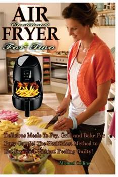 Air Fryer Cookbook for Two: Delicious Meals to Fry, Grill and Bake for Busy Couple! the Healthiest Method to Eat Fry Food Without Feeling Guilty! 198565993X Book Cover
